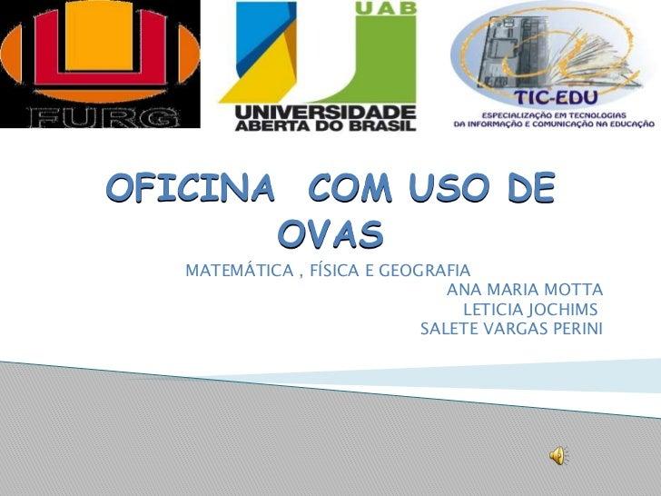OFICINA  COM USO DE OVAS <br />MATEMÁTICA , FÍSICA E GEOGRAFIA<br />ANA MARIA MOTTA<br />       LETICIA JOCHIMS<br />SALE...