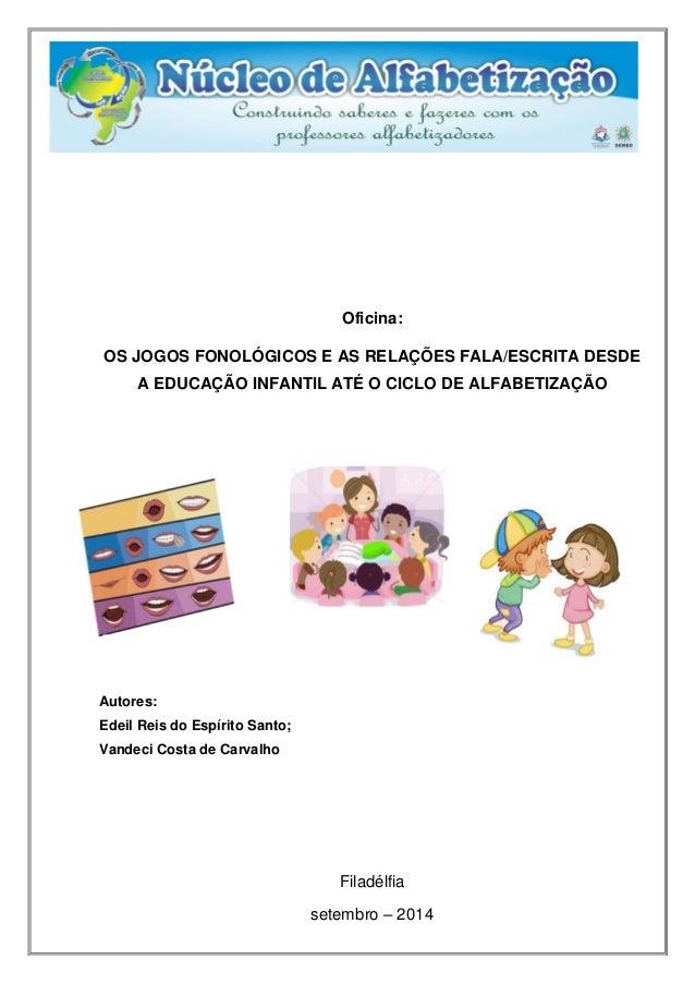 Oficina: OS JOGOS FONOLÓGICOS E AS RELAÇÕES FALA/ESCRITA DESDE A EDUCAÇÃO INFANTIL ATÉ O CICLO DE ALFABETIZAÇÃO  Autores: ...