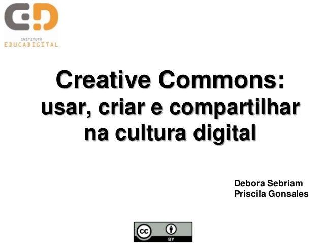 Creative Commons:usar, criar e compartilhar    na cultura digital                   Debora Sebriam                   Prisc...