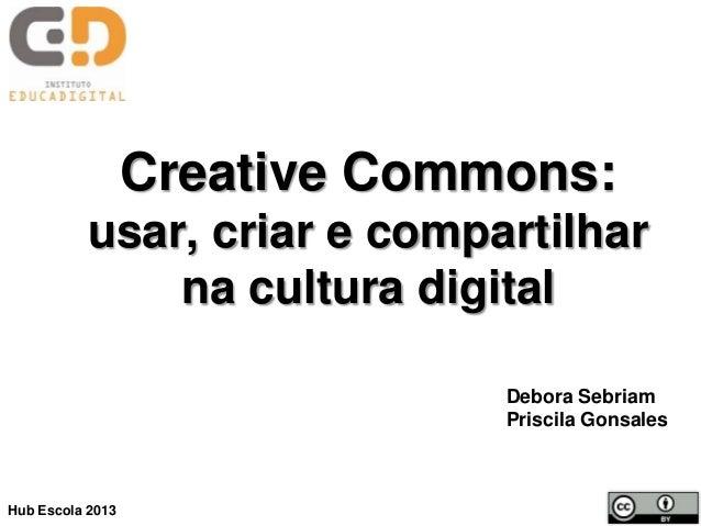 Creative Commons: usar, criar e compartilhar na cultura digital Debora Sebriam Priscila Gonsales Hub Escola 2013