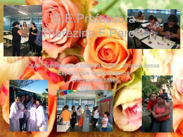 E.E.Professora    Therezina F.ParesQuer homenagear todas as mães através desse        Espaço que denominamos:             ...