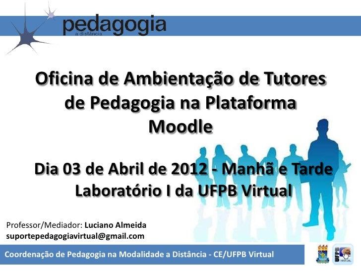 Oficina de Ambientação de Tutores           de Pedagogia na Plataforma                    Moodle       Dia 03 de Abril de ...