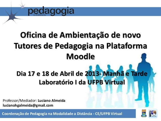 Oficina de Ambientação de novoTutores de Pedagogia na PlataformaMoodleDia 17 e 18 de Abril de 2013- Manhã e TardeLaboratór...