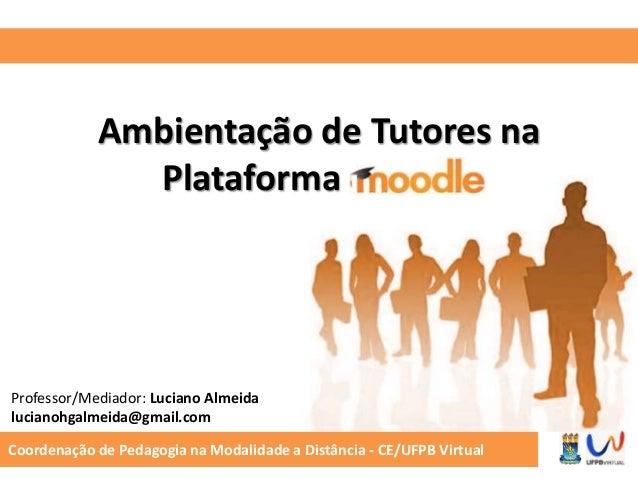 Ambientação de Tutores na  Plataforma Moodle  Professor/Mediador: Luciano Almeida  lucianohgalmeida@gmail.com  Coordenação...