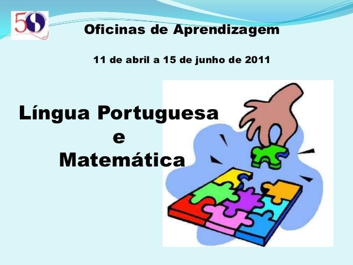 Oficinas de Aprendizagem<br />11 de abril a 15 de junho de 2011<br />Língua Portuguesa <br />e <br />Matemática<br />