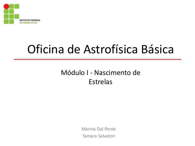 Oficina de Astrofísica Básica Marina Dal Ponte Tamara Salvatori Módulo I - Nascimento de Estrelas