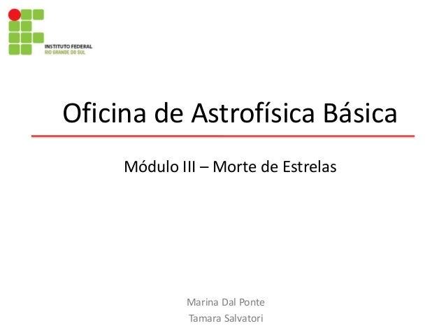 Oficina de Astrofísica Básica Marina Dal Ponte Tamara Salvatori Módulo III – Morte de Estrelas