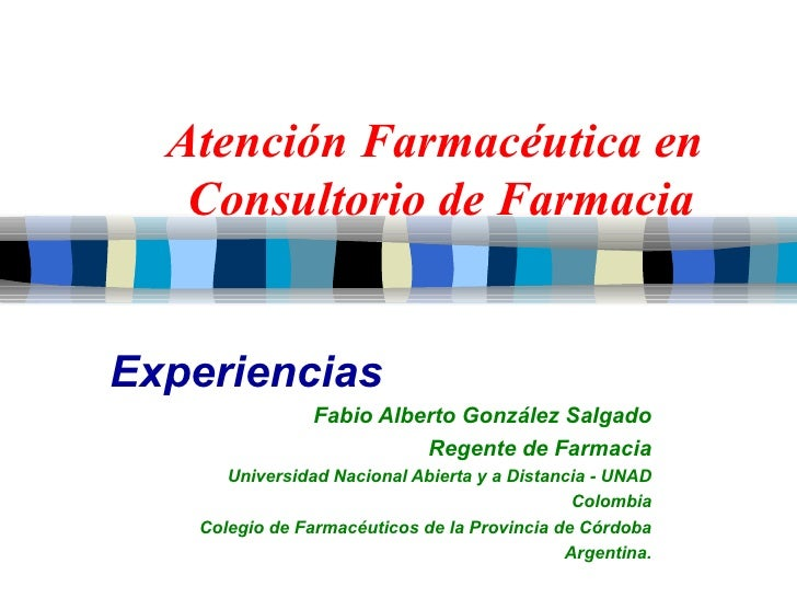 Atención Farmacéutica en  Consultorio de Farmacia Experiencias Fabio Alberto González Salgado Regente de Farmacia Universi...