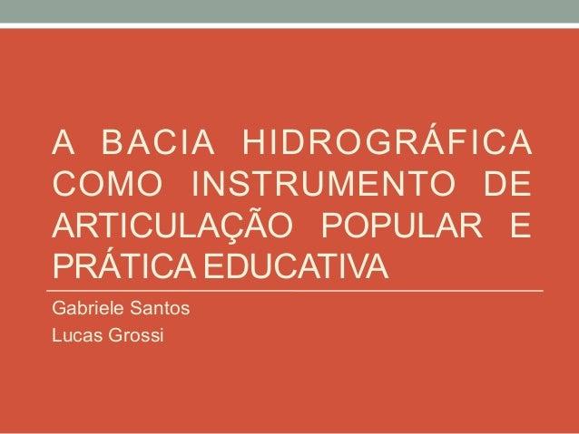 A BACIA HIDROGRÁFICA COMO INSTRUMENTO DE ARTICULAÇÃO POPULAR E PRÁTICA EDUCATIVA Gabriele Santos Lucas Grossi