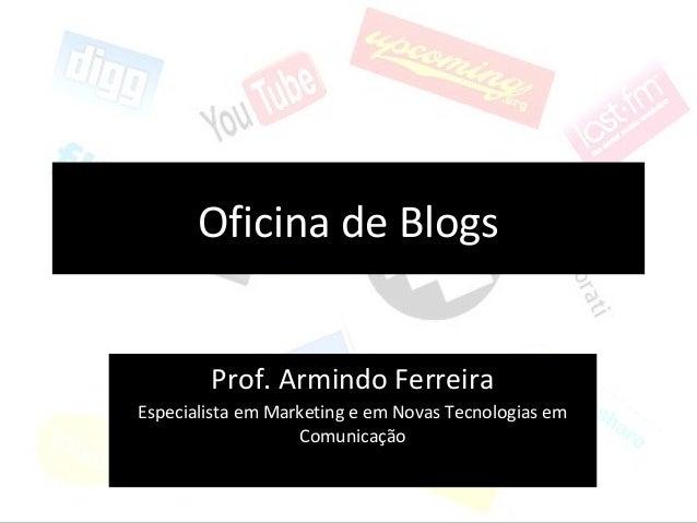 Oficina de Blogs Prof. Armindo Ferreira Especialista em Marketing e em Novas Tecnologias em Comunicação