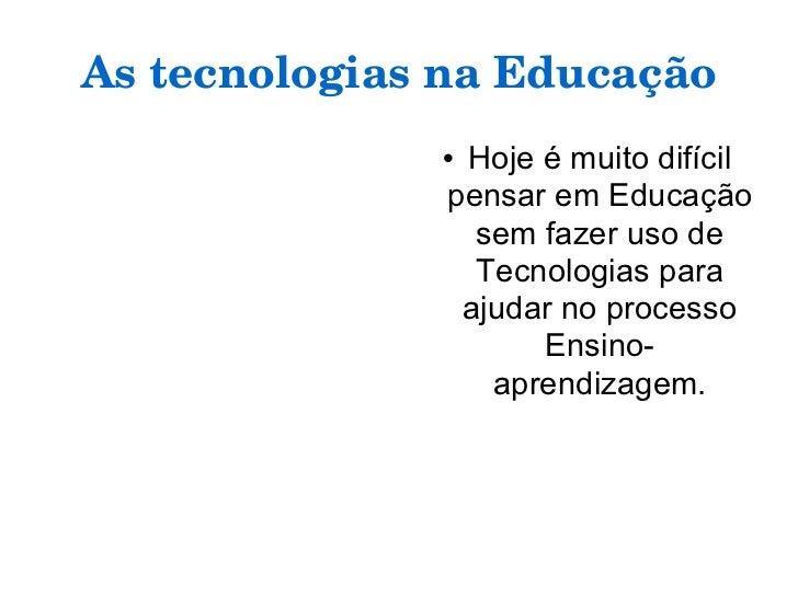 As tecnologias na Educação <ul><li>Hoje é muito difícil pensar em Educação sem fazer uso de Tecnologias para ajudar no pro...