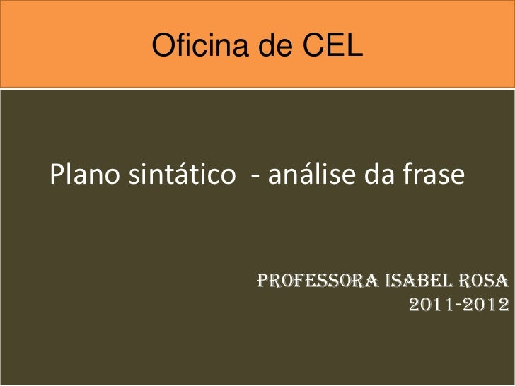 Oficina de CELPlano sintático - análise da frase                Professora Isabel Rosa                             2011-2012