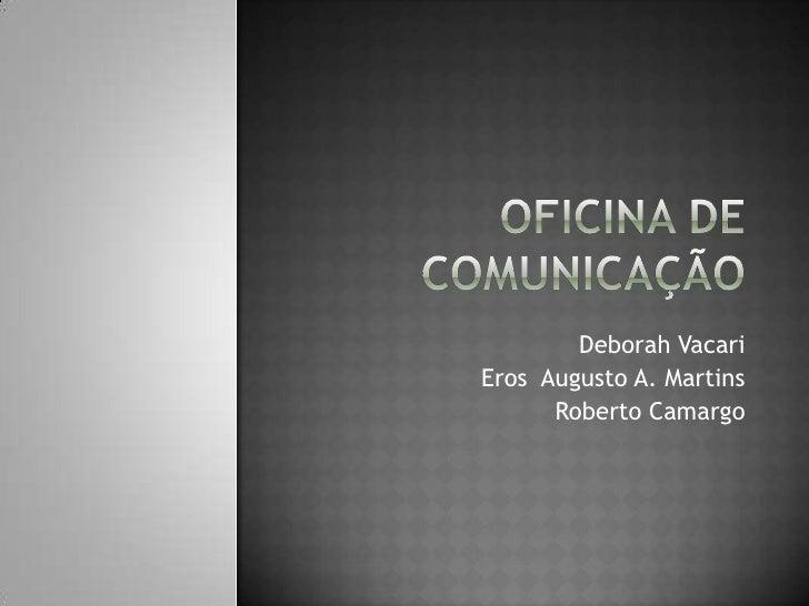 Oficina de Comunicação<br />Deborah Vacari<br />Eros  Augusto A. Martins<br />Roberto Camargo<br />