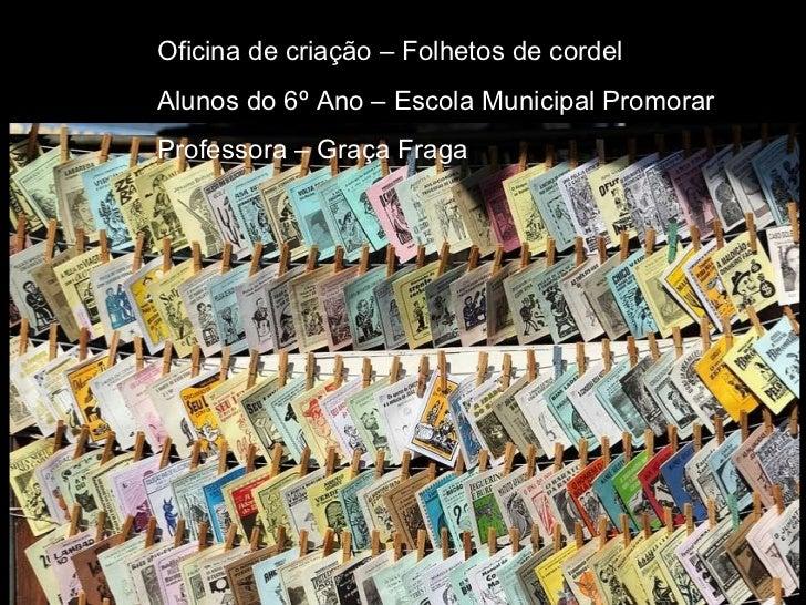 Oficina de criação – Folhetos de cordel Alunos do 6º Ano – Escola Municipal Promorar Professora – Graça Fraga