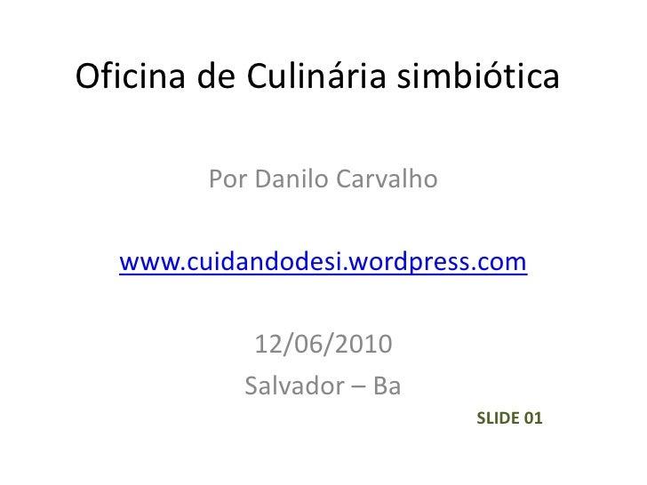 Oficina de Culinária simbiótica<br />Por Danilo Carvalho<br />www.cuidandodesi.wordpress.com<br />12/06/2010<br />Salvador...
