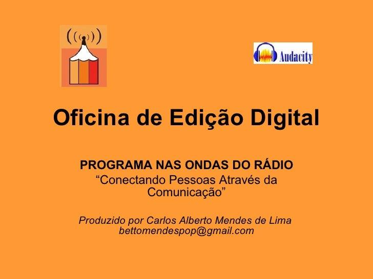 """Oficina de Edição Digital PROGRAMA NAS ONDAS DO RÁDIO """" Conectando Pessoas Através da Comunicação"""" Produzido por Carlos Al..."""