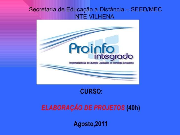CURSO: ELABORAÇÃO DE PROJETOS  (40h)  Agosto,2011 Secretaria de Educação a Distância – SEED/MEC NTE VILHENA