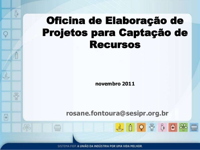 Oficina de Elaboração de  Projetos para Captação de  Recursos  novembro 2011  rosane.fontoura@sesipr.org.br