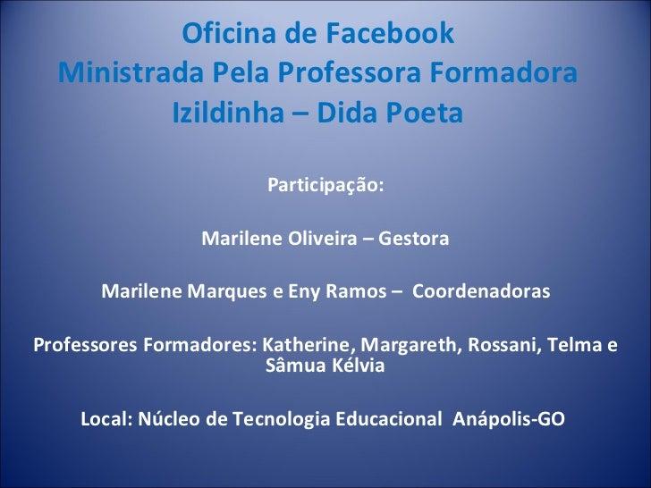Oficina de Facebook Ministrada Pela Professora Formadora Izildinha – Dida Poeta Participação: Marilene Oliveira – Gestora ...