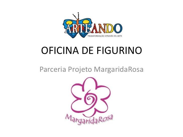 OFICINA DE FIGURINOParceria Projeto MargaridaRosa