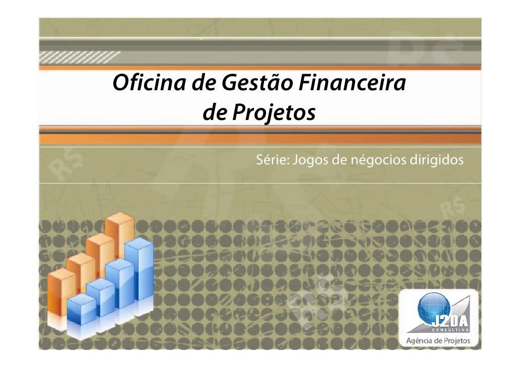 Oficina de Gestão Financeira         de Projetos             Série: Jogos de négocios dirigidos