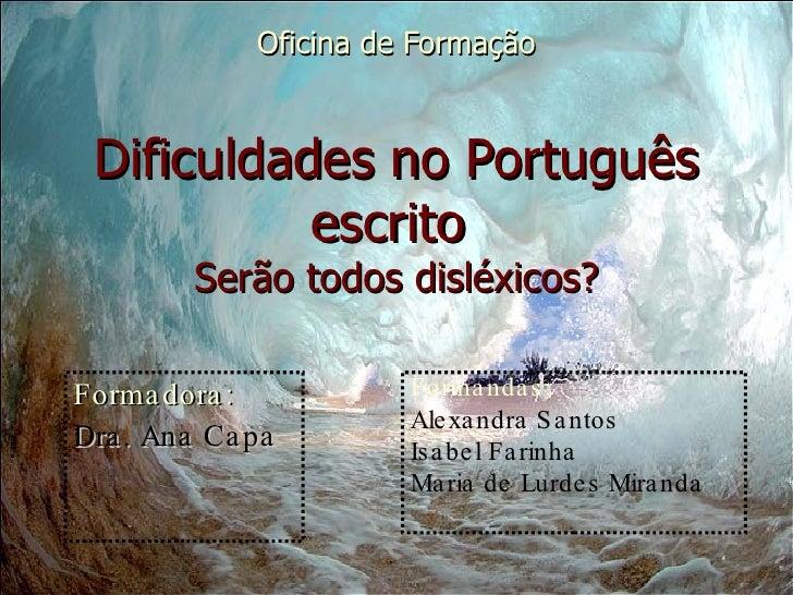 Oficina de Formação Dificuldades no Português escrito  Serão todos disléxicos? Formadora:  Dra. Ana Capa Formandas:  Alexa...