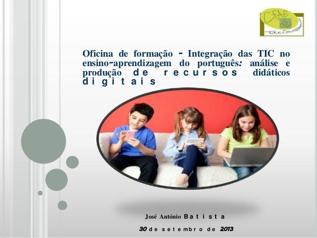 Oficina de formação - Integração das TIC no ensino-aprendizagem do português: análise e produção d e r e c ur s os didátic...