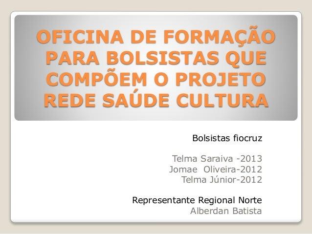 OFICINA DE FORMAÇÃO  PARA BOLSISTAS QUE  COMPÕEM O PROJETO  REDE SAÚDE CULTURA  Bolsistas fiocruz  Telma Saraiva -2013  Jo...