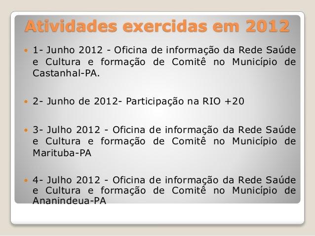 Atividades exercidas em 2012   1- Junho 2012 - Oficina de informação da Rede Saúde  e Cultura e formação de Comitê no Mun...
