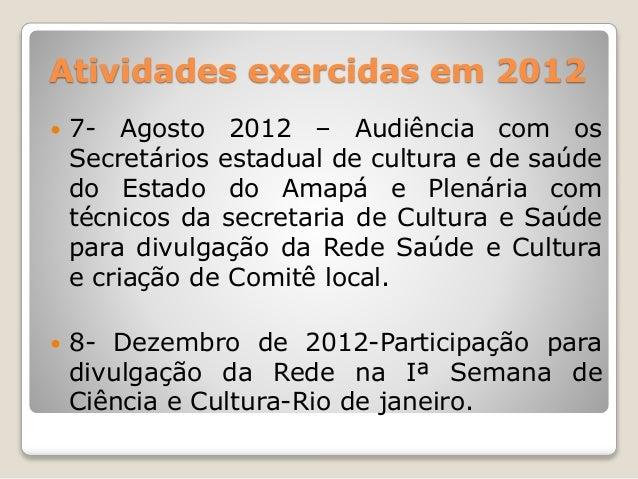 Atividades exercidas em 2012   7- Agosto 2012 – Audiência com os  Secretários estadual de cultura e de saúde  do Estado d...