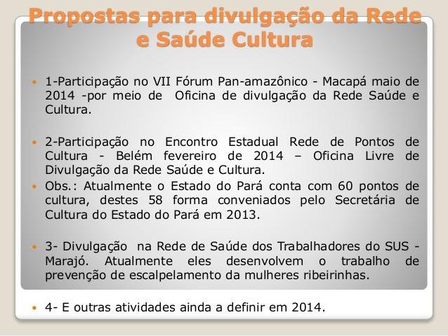 Propostas para divulgação da Rede  e Saúde Cultura   1-Participação no VII Fórum Pan-amazônico - Macapá maio de  2014 -po...