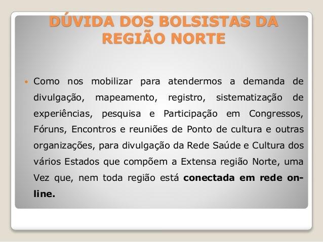 DÚVIDA DOS BOLSISTAS DA  REGIÃO NORTE   Como nos mobilizar para atendermos a demanda de  divulgação, mapeamento, registro...