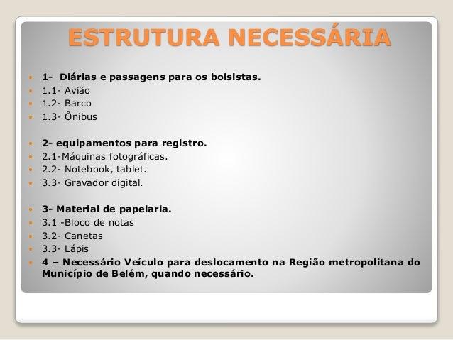 ESTRUTURA NECESSÁRIA   1- Diárias e passagens para os bolsistas.   1.1- Avião   1.2- Barco   1.3- Ônibus   2- equipam...