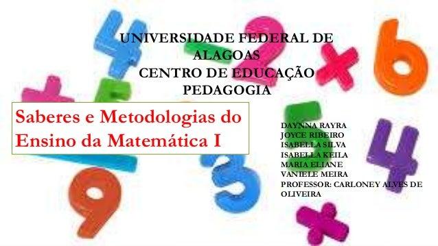 UNIVERSIDADE FEDERAL DE ALAGOAS CENTRO DE EDUCAÇÃO PEDAGOGIA  Saberes e Metodologias do Ensino da Matemática I  DAYNNA RAY...