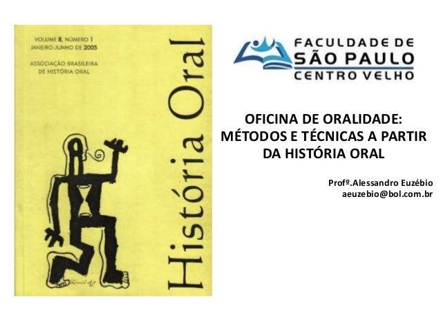 OFICINA DE ORALIDADE:  MÉTODOS E TÉCNICAS A PARTIR  DA HISTÓRIA ORAL  Profº.Alessandro Euzébio  aeuzebio@bol.com.br