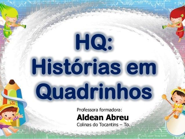 HQ: Histórias em Quadrinhos Professora formadora:  Aldean Abreu  Colinas do Tocantins – To.