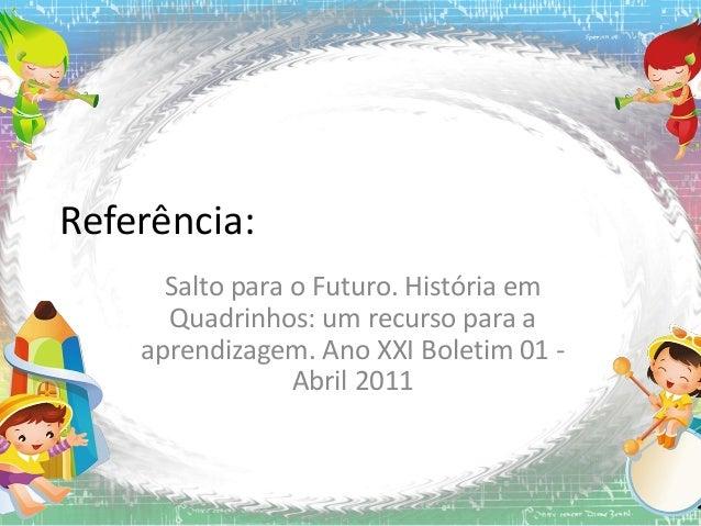 Referência: Salto para o Futuro. História em Quadrinhos: um recurso para a aprendizagem. Ano XXI Boletim 01 Abril 2011