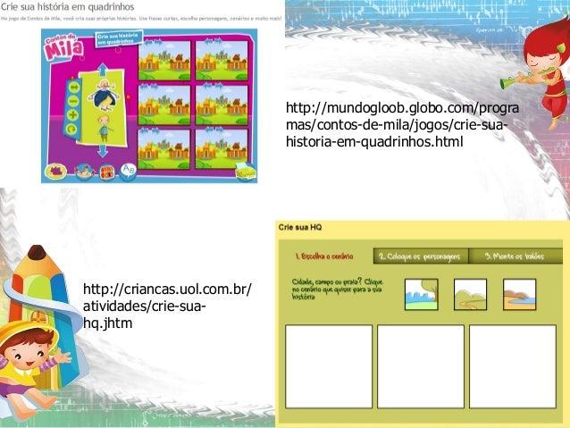 http://mundogloob.globo.com/progra mas/contos-de-mila/jogos/crie-suahistoria-em-quadrinhos.html  http://criancas.uol.com.b...