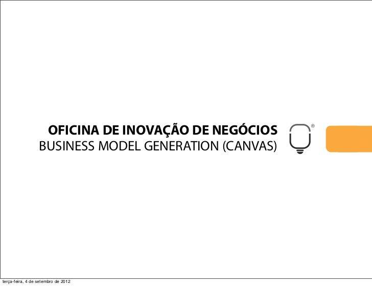 OFICINA DE INOVAÇÃO DE NEGÓCIOS                  BUSINESS MODEL GENERATION (CANVAS)terça-feira, 4 de setembro de 2012