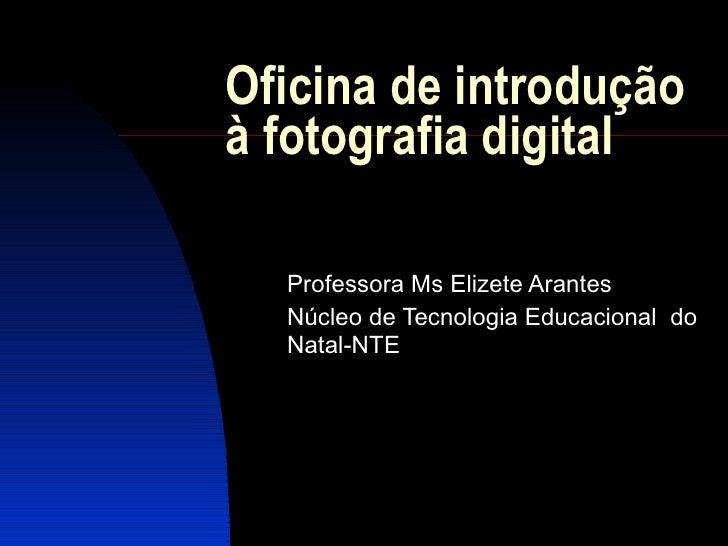 Oficina de introdução à fotografia digital  Professora Ms Elizete Arantes Núcleo de Tecnologia Educacional  do Natal-NTE
