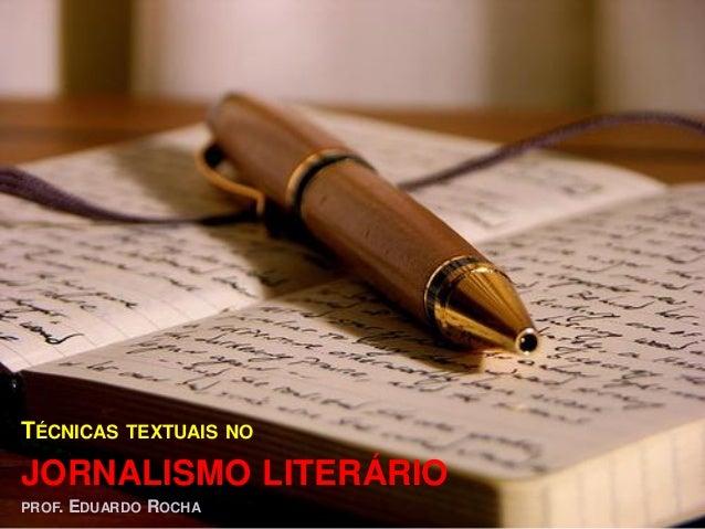 TÉCNICAS TEXTUAIS NOJORNALISMO LITERÁRIOPROF. EDUARDO ROCHA