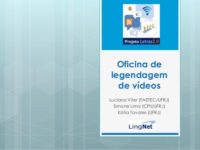 Oficina de legendagem de vídeos Luciana Viter (FAETEC/UFRJ) Simone Lima (CPII/UFRJ) Kátia Tavares (UFRJ)