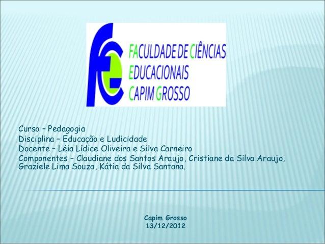 Curso – PedagogiaDisciplina – Educação e LudicidadeDocente – Léia Lídice Oliveira e Silva CarneiroComponentes – Claudiane ...