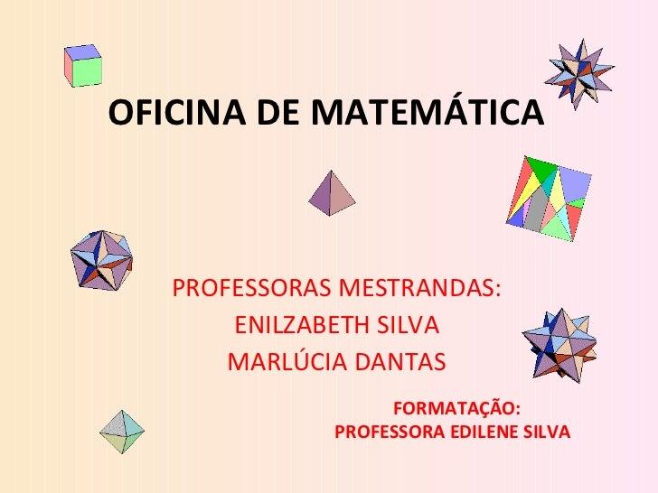 OFICINA DE MATEMÁTICA PROFESSORAS MESTRANDAS: ENILZABETH SILVA MARLÚCIA DANTAS FORMATAÇÃO: PROFESSORA EDILENE SILVA