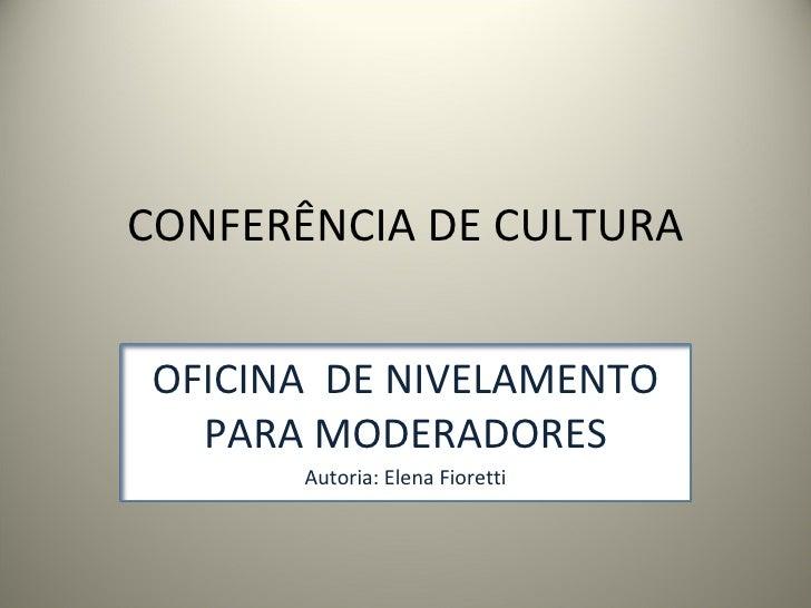 CONFERÊNCIA DE CULTURA OFICINA  DE NIVELAMENTO PARA MODERADORES Autoria: Elena Fioretti