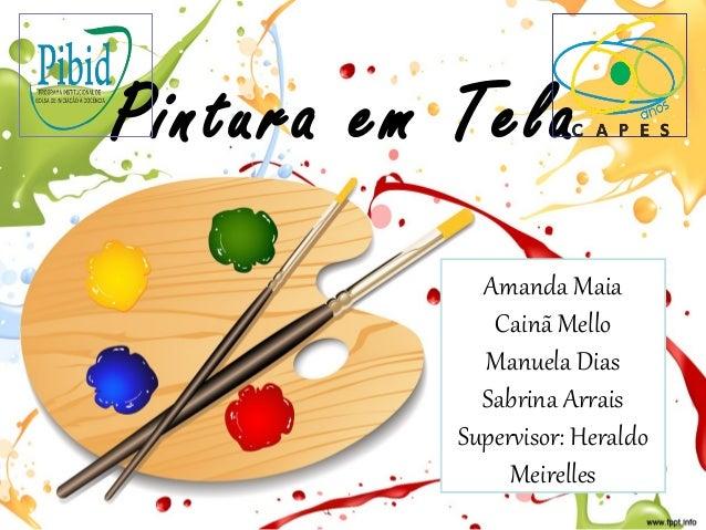 Pintura em Tela Amanda Maia Cainã Mello Manuela Dias Sabrina Arrais Supervisor: Heraldo Meirelles