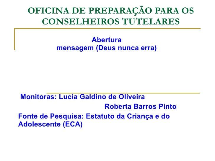 OFICINA DE PREPARAÇÃO PARA OS CONSELHEIROS TUTELARES Abertura mensagem (Deus nunca erra) Monitoras: Lucia Galdino de Olive...