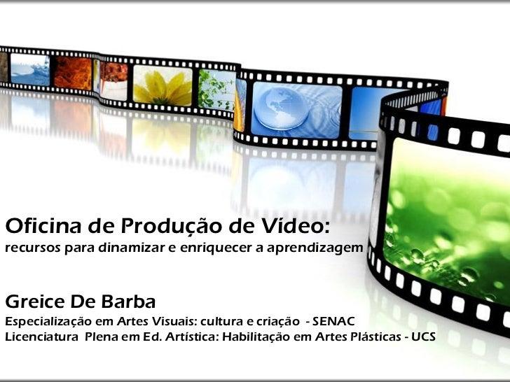 Oficina de Produção de Vídeo:recursos para dinamizar e enriquecer a aprendizagemGreice De BarbaEspecialização em Artes Vis...