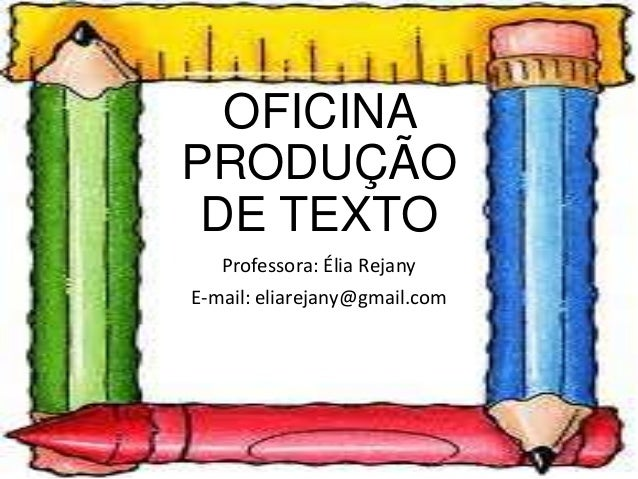 OFICINA PRODUÇÃO DE TEXTO Professora: Élia Rejany E-mail: eliarejany@gmail.com
