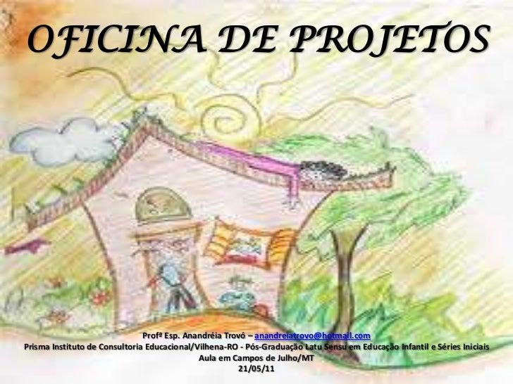 OFICINA DE PROJETOS<br />Profª Esp. AnandréiaTrovó – anandreiatrovo@hotmail.com<br />Prisma Instituto de Consultoria Educa...